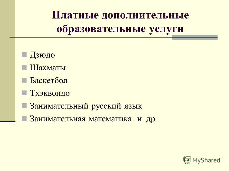 Платные дополнительные образовательные услуги Дзюдо Шахматы Баскетбол Тхэквондо Занимательный русский язык Занимательная математика и др.