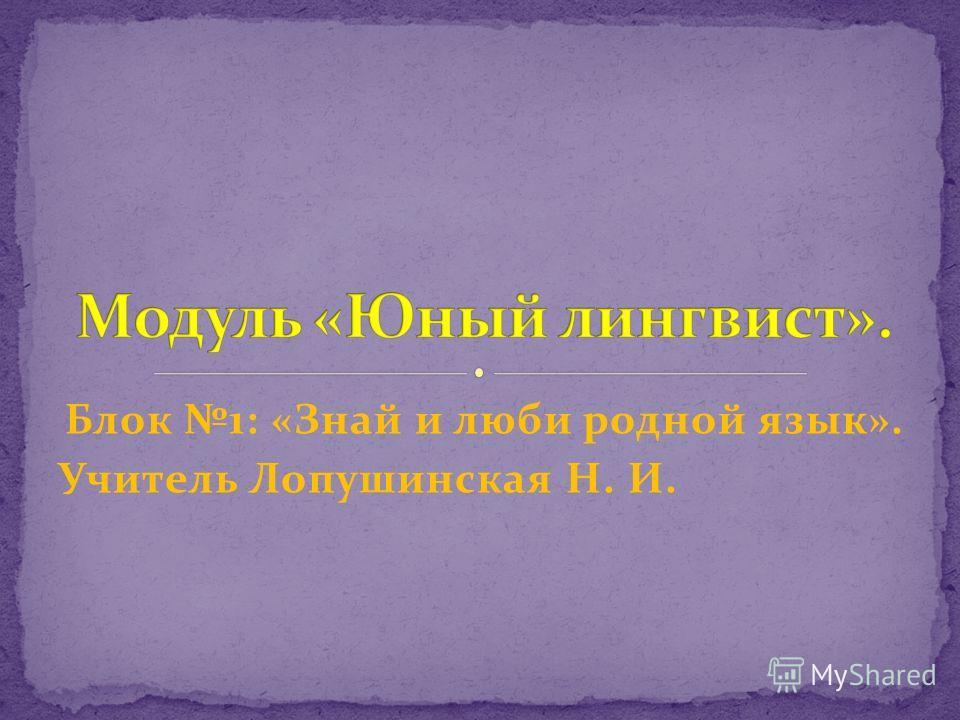Блок 1: «Знай и люби родной язык». Учитель Лопушинская Н. И.