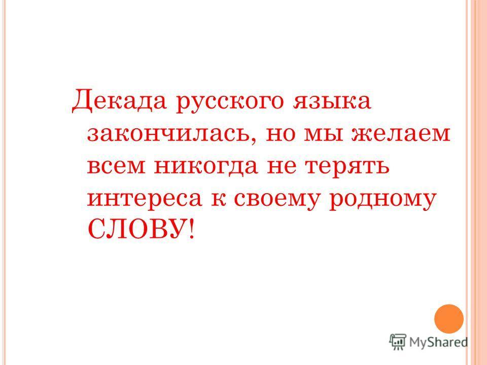 Декада русского языка закончилась, но мы желаем всем никогда не терять интереса к своему родному СЛОВУ!