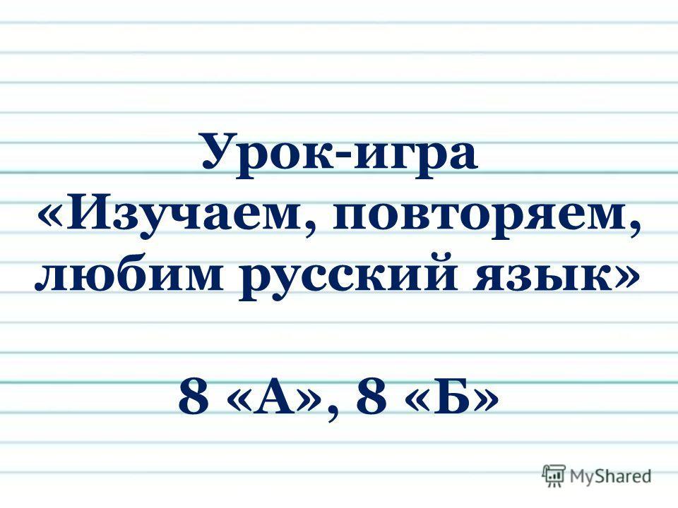 Урок-игра «Изучаем, повторяем, любим русский язык» 8 «А», 8 «Б»