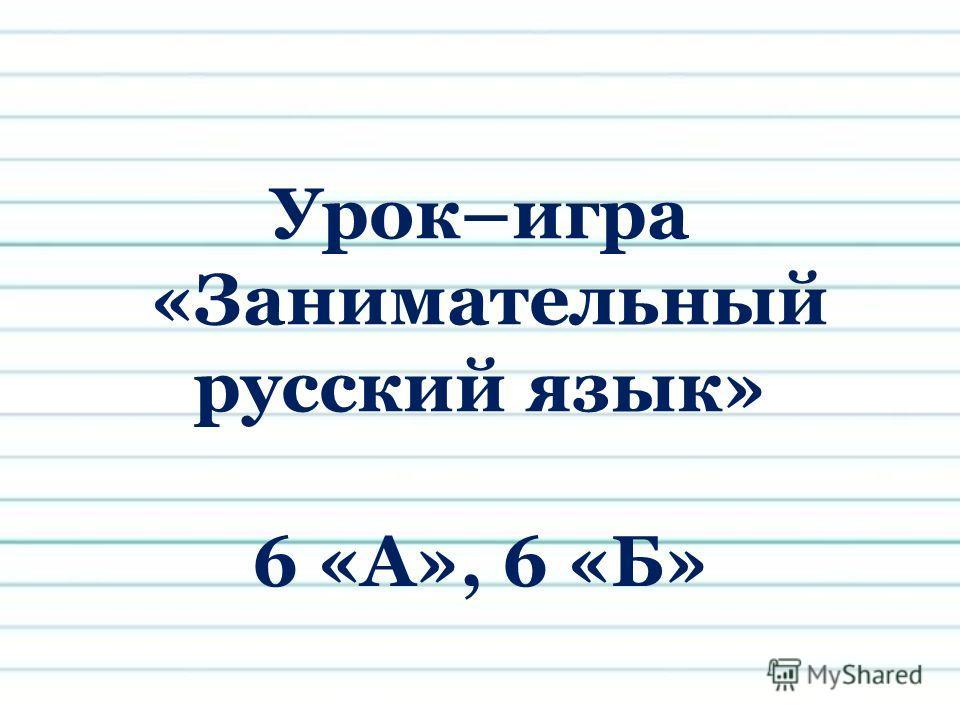 Урок–игра «Занимательный русский язык» 6 «А», 6 «Б»