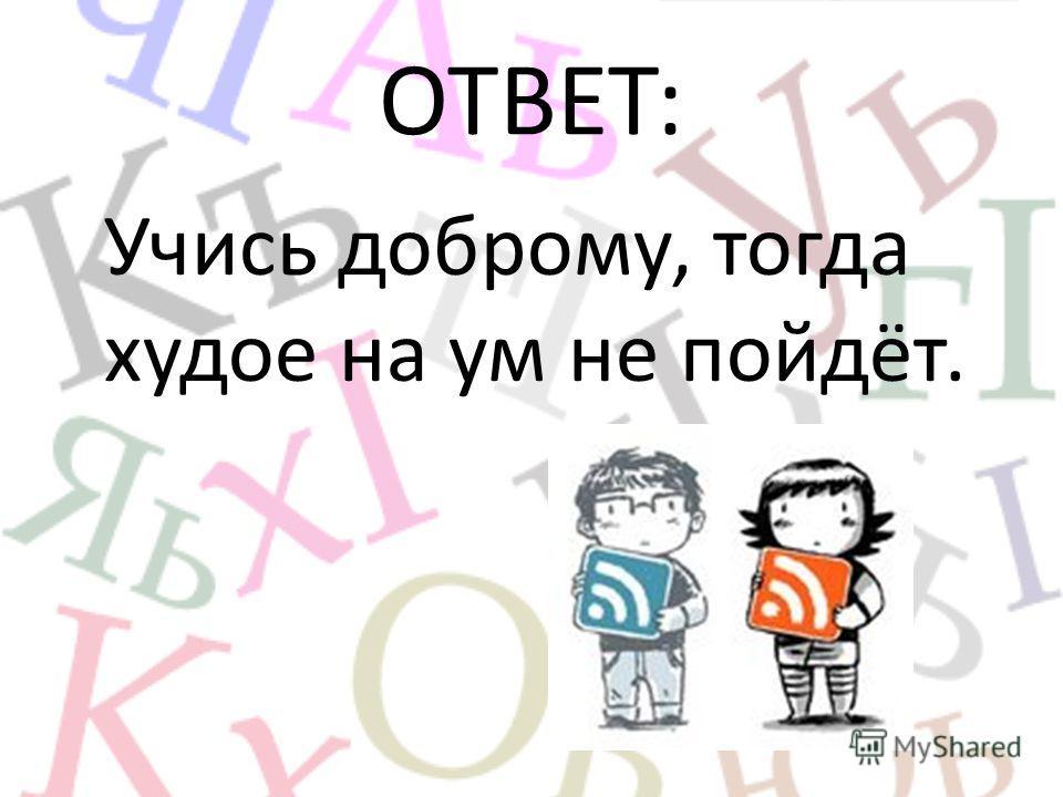 ОТВЕТ: Учись доброму, тогда худое на ум не пойдёт.