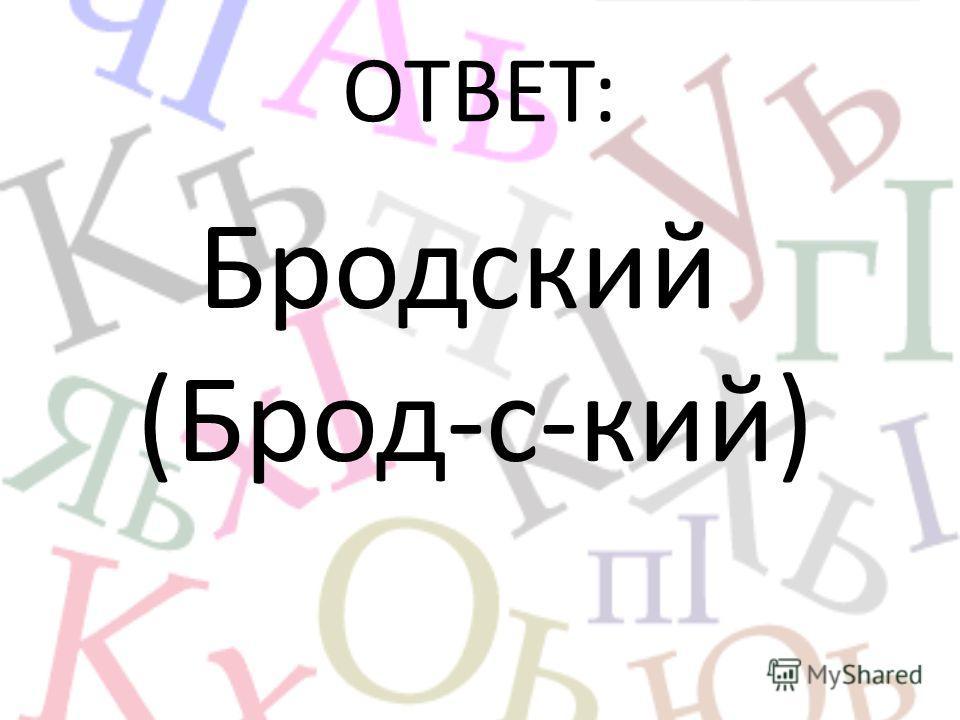 ОТВЕТ: Бродский (Брод-с-кий)