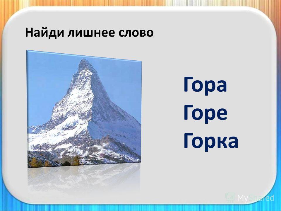 Найди лишнее слово Гора Горе Горка