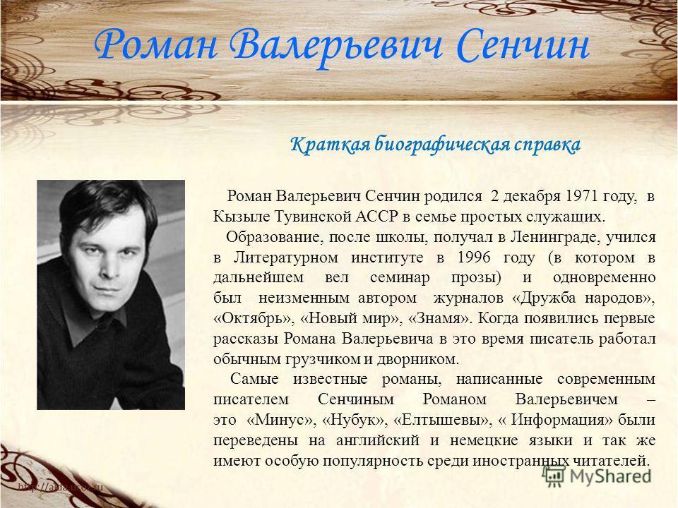 Роман Валерьевич Сенчин Краткая биографическая справка Роман Валерьевич Сенчин родился 2 декабря 1971 году, в Кызыле Тувинской АССР в семье простых служащих. Образование, после школы, получал в Ленинграде, учился в Литературном институте в 1996 году