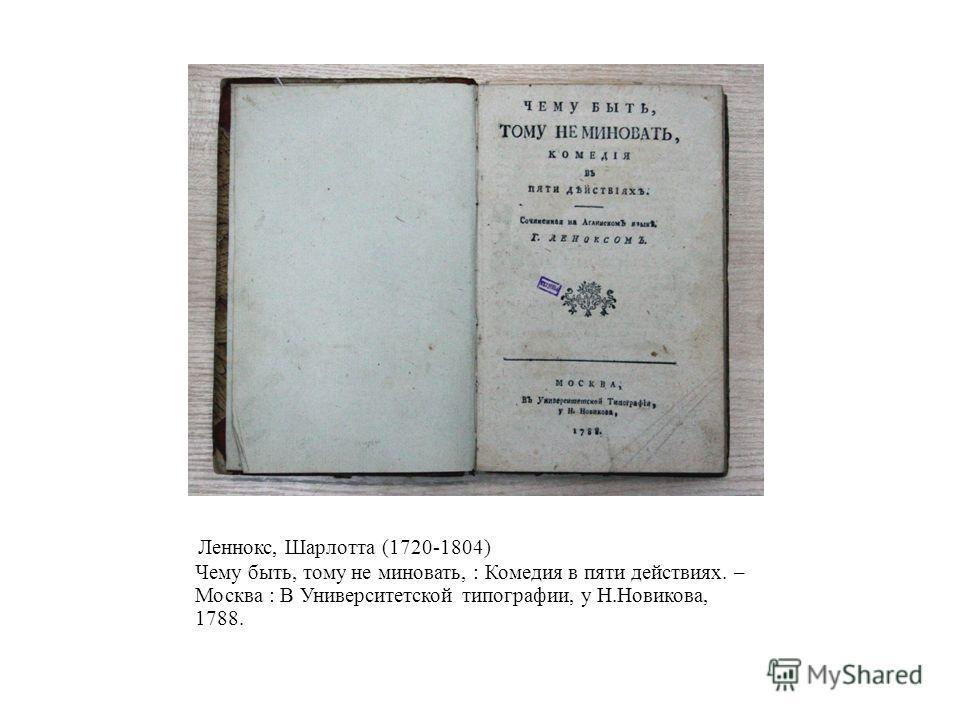 Леннокс, Шарлотта (1720-1804) Чему быть, тому не миновать, : Комедия в пяти действиях. – Москва : В Университетской типографии, у Н.Новикова, 1788.