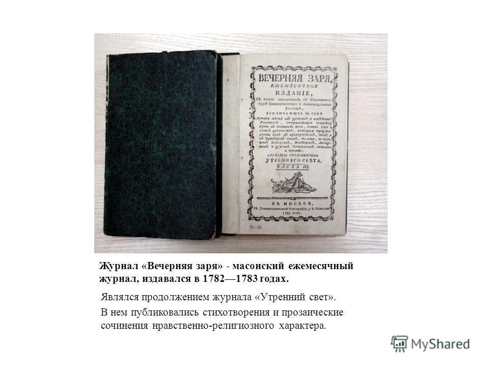 Журнал «Вечерняя заря» - масонский ежемесячный журнал, издавался в 17821783 годах. Являлся продолжением журнала «Утренний свет». В нем публиковались стихотворения и прозаические сочинения нравственно-религиозного характера.