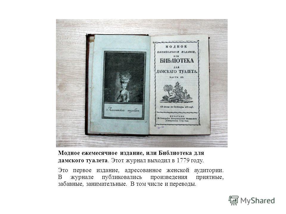 Модное ежемесячное издание, или Библиотека для дамского туалета. Этот журнал выходил в 1779 году. Это первое издание, адресованное женской аудитории. В журнале публиковались произведения приятные, забавные, занимательные. В том числе и переводы.