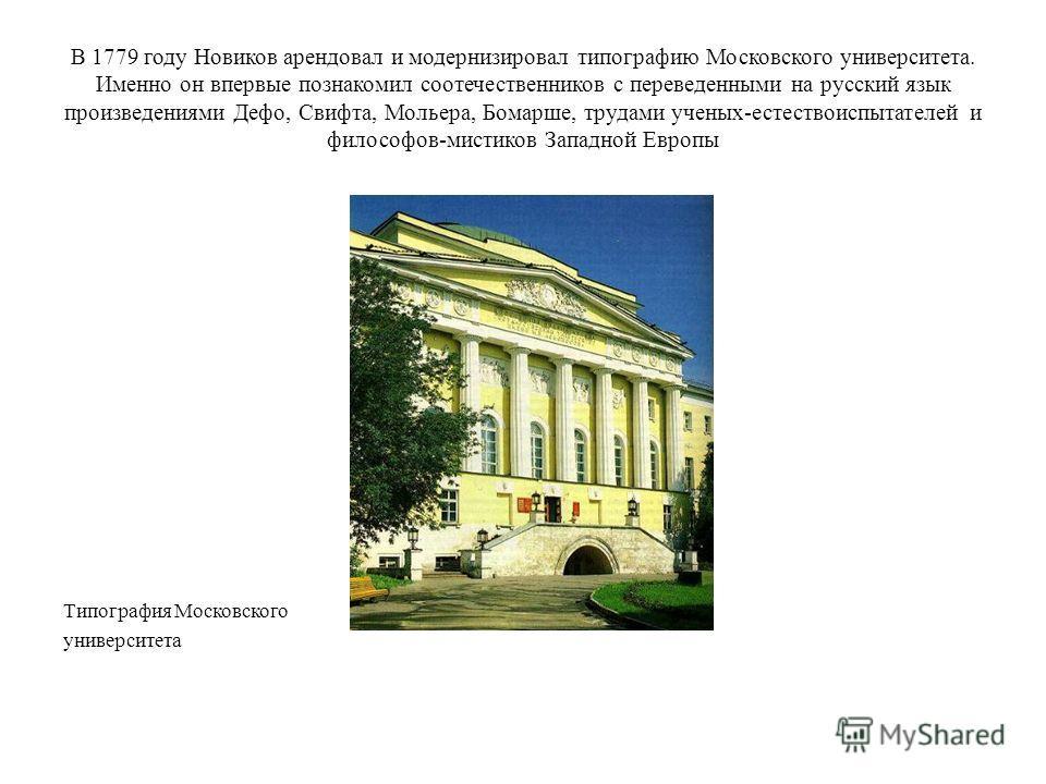 В 1779 году Новиков арендовал и модернизировал типографию Московского университета. Именно он впервые познакомил соотечественников с переведенными на русский язык произведениями Дефо, Свифта, Мольера, Бомарше, трудами ученых-естествоиспытателей и фил