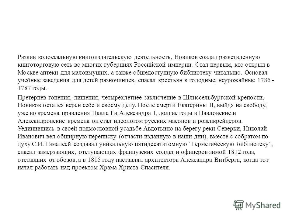 Развив колоссальную книгоиздательскую деятельность, Новиков создал разветвленную книготорговую сеть во многих губерниях Российской империи. Стал первым, кто открыл в Москве аптеки для малоимущих, а также общедоступную библиотеку-читальню. Основал уче