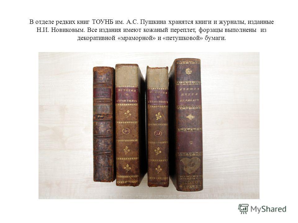 В отделе редких книг ТОУНБ им. А.С. Пушкина хранятся книги и журналы, изданные Н.И. Новиковым. Все издания имеют кожаный переплет, форзацы выполнены из декоративной «мраморной» и «петушковой» бумаги.