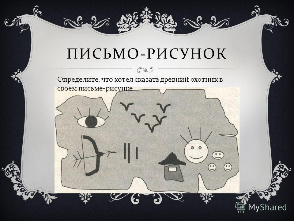 ПИСЬМО - РИСУНОК Определите, что хотел сказать древний охотник в своем письме - рисунке