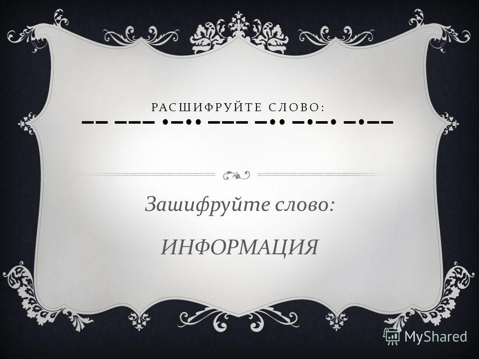 РАСШИФРУЙТЕ СЛОВО : Зашифруйте слово : ИНФОРМАЦИЯ