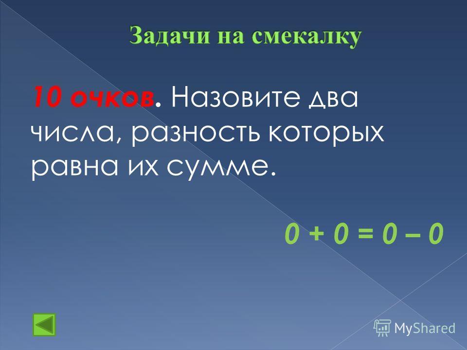 10 очков. Назовите два числа, разность которых равна их сумме. 0 + 0 = 0 – 0