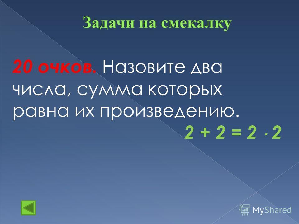 20 очков. Назовите два числа, сумма которых равна их произведению. 2 + 2 = 2 2