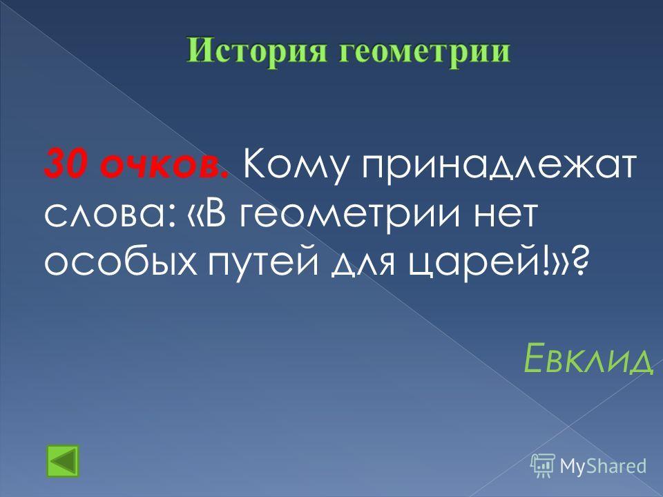30 очков. Кому принадлежат слова: «В геометрии нет особых путей для царей!»? Евклид