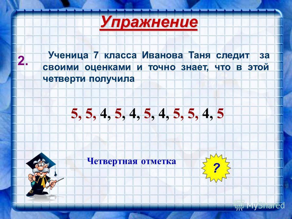 Упражнение 1. В течении четверти ученик по алгебре получил следующие отметки 5; 2; 4; 5; 5; 4; 4; 5; 5; 5. На какую четвертную оценку может рассчитывать ученик? Среднее арифметическое - 4,4 2; 4; 4; 4; 5; 5; 5; 5; 5; 5 ОТВЕТ 4