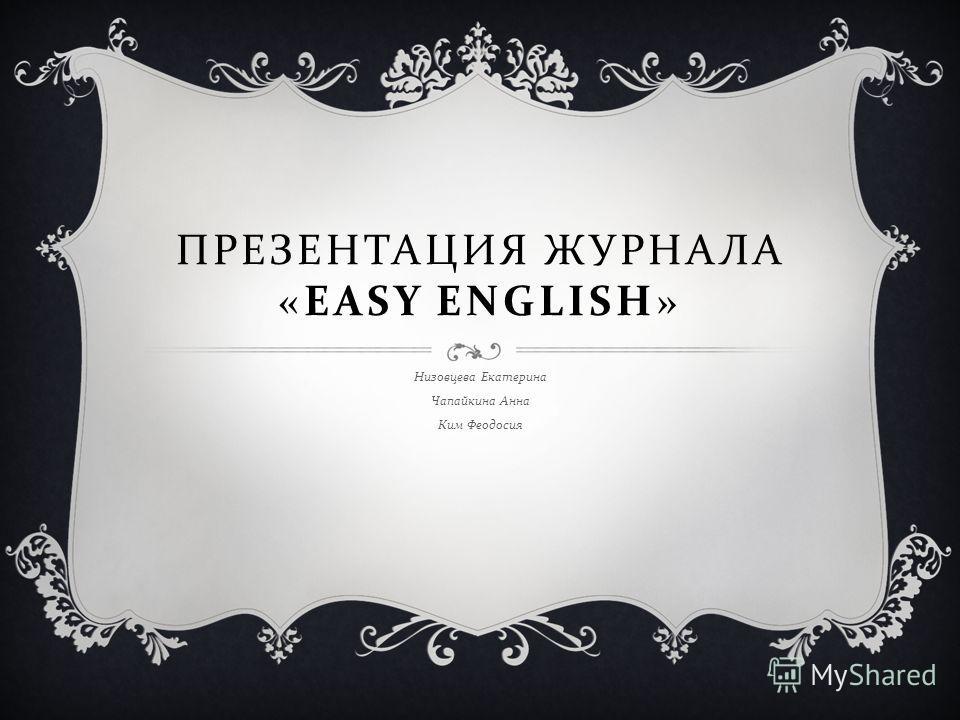 ПРЕЗЕНТАЦИЯ ЖУРНАЛА «EASY ENGLISH» Низовцева Екатерина Чапайкина Анна Ким Феодосия