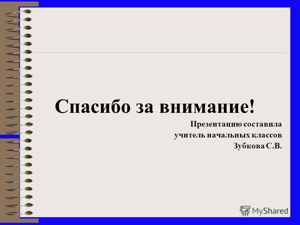 Спасибо за внимание! Презентацию составила учитель начальных классов Зубкова С.В.