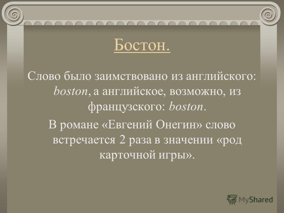 Бостон. Слово было заимствовано из английского: boston, а английское, возможно, из французского: boston. В романе «Евгений Онегин» слово встречается 2 раза в значении «род карточной игры».
