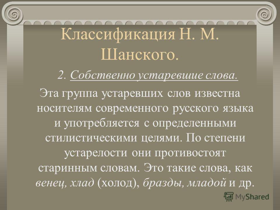 Классификация Н. М. Шанского. 2. Собственно устаревшие слова. Эта группа устаревших слов известна носителям современного русского языка и употребляется с определенными стилистическими целями. По степени устарелости они противостоят старинным словам.