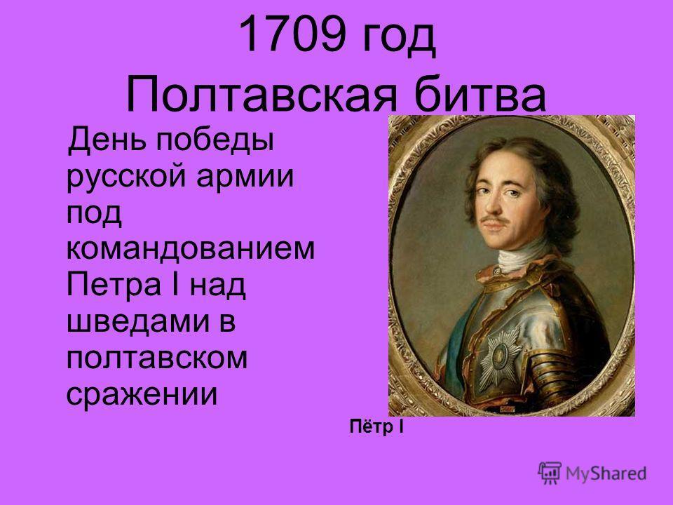 1709 год Полтавская битва День победы русской армии под командованием Петра Ι над шведами в полтавском сражении Пётр Ι