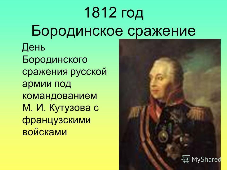 1812 год Бородинское сражение День Бородинского сражения русской армии под командованием М. И. Кутузова с французскими войсками