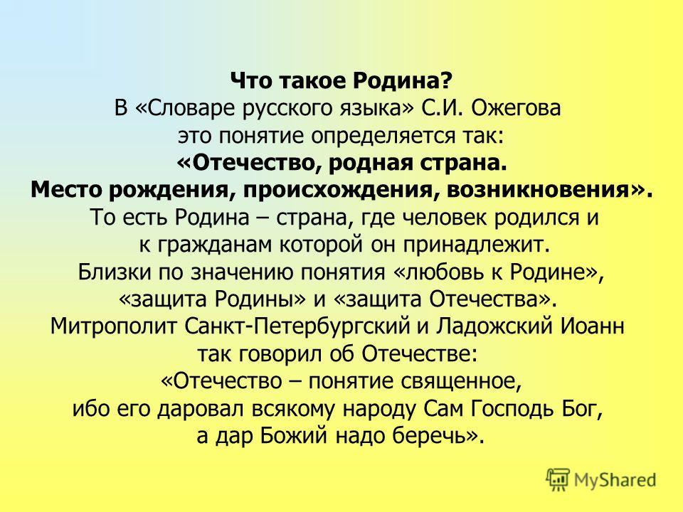 Что такое Родина? В «Словаре русского языка» С.И. Ожегова это понятие определяется так: «Отечество, родная страна. Место рождения, происхождения, возникновения». То есть Родина – страна, где человек родился и к гражданам которой он принадлежит. Близк