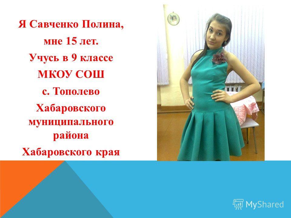Я Савченко Полина, мне 15 лет. Учусь в 9 классе МКОУ СОШ с. Тополево Хабаровского муниципального района Хабаровского края