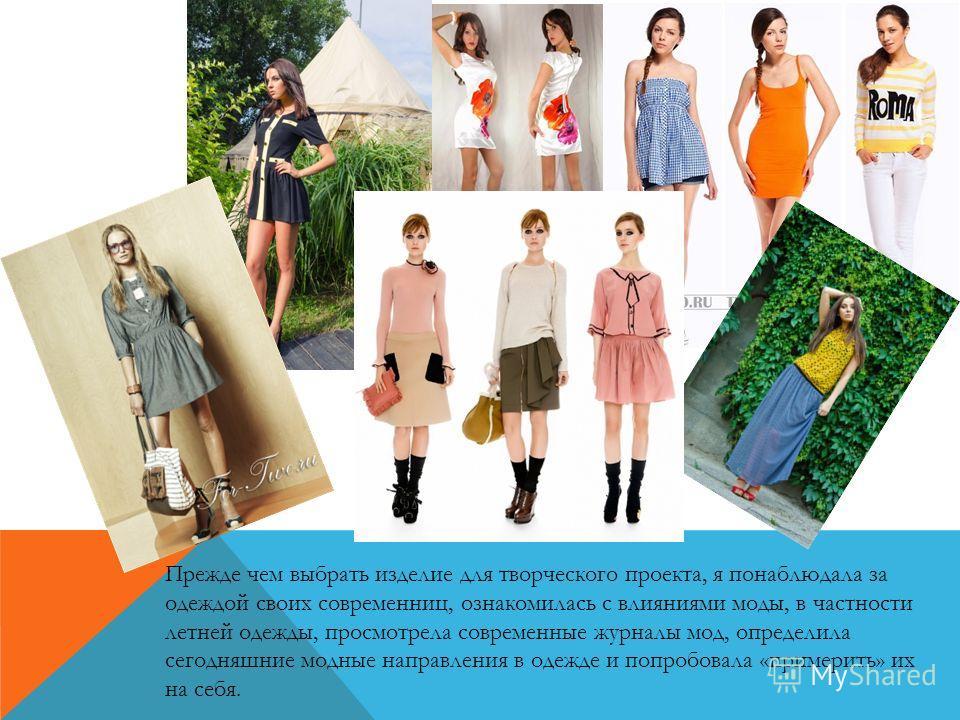 Прежде чем выбрать изделие для творческого проекта, я понаблюдала за одеждой своих современниц, ознакомилась с влияниями моды, в частности летней одежды, просмотрела современные журналы мод, определила сегодняшние модные направления в одежде и попроб