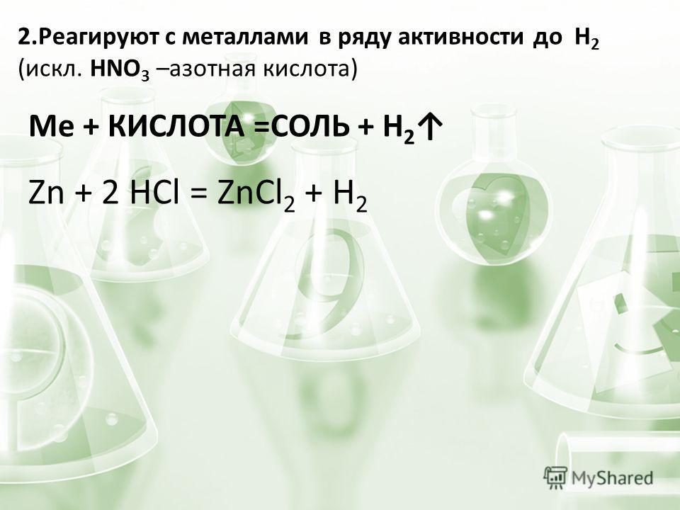 2. Реагируют с металлами в ряду активности до H 2 (искл. HNO 3 –азотная кислота) Ме + КИСЛОТА =СОЛЬ + H 2 Zn + 2 HCl = ZnCl 2 + H 2