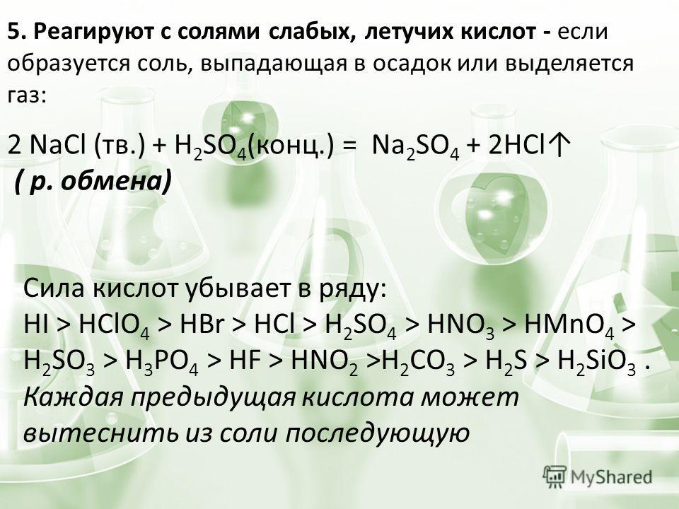 5. Реагируют с солями слабых, летучих кислот - если образуется соль, выпадающая в осадок или выделяется газ: 2 NaCl (тв.) + H 2 SO 4 (конц.) = Na 2 SO 4 + 2HCl ( р. обмена) Сила кислот убывает в ряду: HI > HClO 4 > HBr > HCl > H 2 SO 4 > HNO 3 > HMn