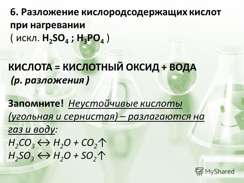 6. Разложение кислородсодержащих кислот при нагревании ( искл. H 2 SO 4 ; H 3 PO 4 ) КИСЛОТА = КИСЛОТНЫЙ ОКСИД + ВОДА (р. разложения ) Запомните! Неустойчивые кислоты (угольная и сернистая) – разлагаются на газ и воду: H 2 CO 3 H 2 O + CO 2 H 2 SO 3