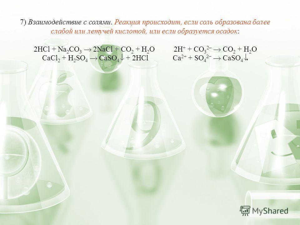 7) Взаимодействие с солями. Реакция происходит, если соль образована более слабой или летучей кислотой, или если образуется осадок: 2HCl + Na 2 CO 3 2NaCl + CO 2 + H 2 O 2H + + CO 3 2– CO 2 + H 2 O СaCl 2 + H 2 SO 4 CaSO 4 + 2HCl Сa 2+ + SO 4 CaSO 4