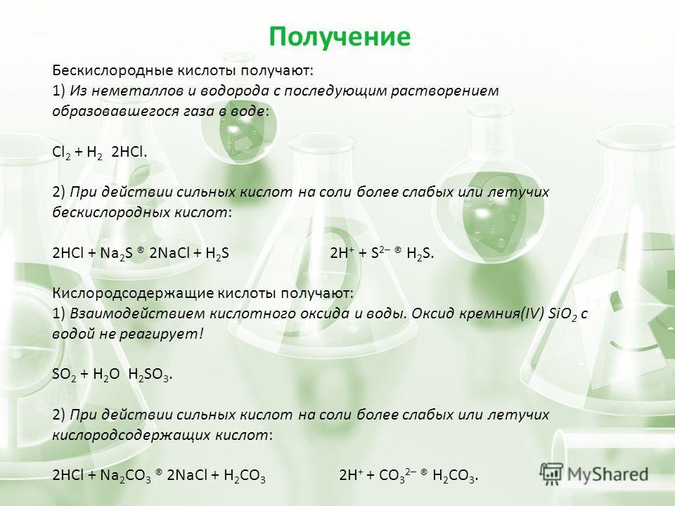 Бескислородные кислоты получают: 1) Из неметаллов и водорода с последующим растворением образовавшегося газа в воде: Cl 2 + H 2 2HCl. 2) При действии сильных кислот на соли более слабых или летучих бескислородных кислот: 2HCl + Na 2 S ® 2NaCl + Н 2 S