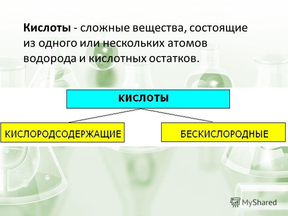 Кислоты - сложные вещества, состоящие из одного или нескольких атомов водорода и кислотных остатков.