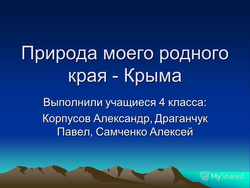 Природа моего родного края - Крыма Выполнили учащиеся 4 класса: Корпусов Александр, Драганчук Павел, Самченко Алексей