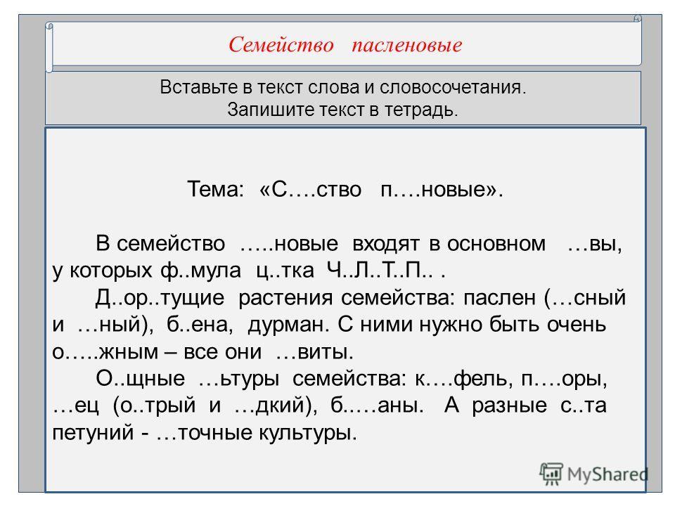 Вставьте в текст слова и словосочетания. Запишите текст в тетрадь. Семействол пасле нновые Тема: «С….ствол п….нновые». В семействол …..нновые входят в основном …вы, у которых ф..мула ц..тока Ч..Л..Т..П... Д..ор..тощие расте ния семейства: пасле н (…с