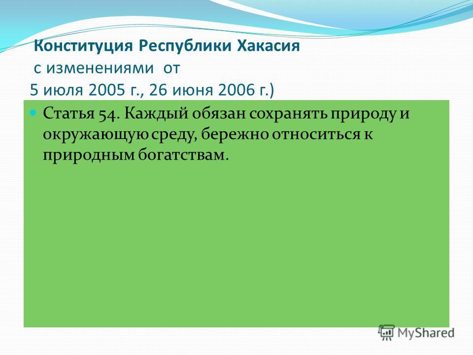 Конституция Республики Хакасия с изменениями от 5 июля 2005 г., 26 июня 2006 г.) Статья 54. Каждый обязан сохранять природу и окружающую среду, бережно относиться к природным богатствам.