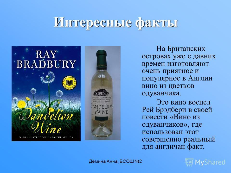 Дёмина Анна, БСОШ 2 Интересные факты На Британских островах уже с давних времен изготовляют очень приятное и популярное в Англии вино из цветков одуванчика. Это вино воспел Рей Брэдбери в своей повести «Вино из одуванчиков», где использован этот сове