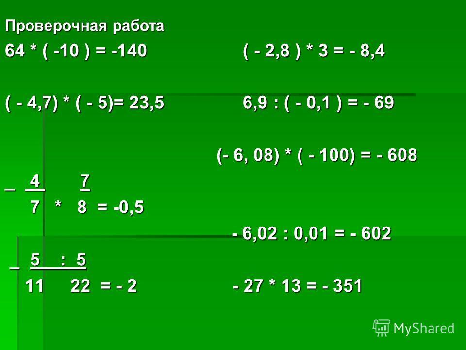 Проверочная работа 64 * ( -10 ) = -140 ( - 2,8 ) * 3 = - 8,4 ( - 4,7) * ( - 5)= 23,5 6,9 : ( - 0,1 ) = - 69 (- 6, 08) * ( - 100) = - 608 (- 6, 08) * ( - 100) = - 608 _ 4 7 7 * 8 = -0,5 7 * 8 = -0,5 - 6,02 : 0,01 = - 602 - 6,02 : 0,01 = - 602 _ 5 : 5