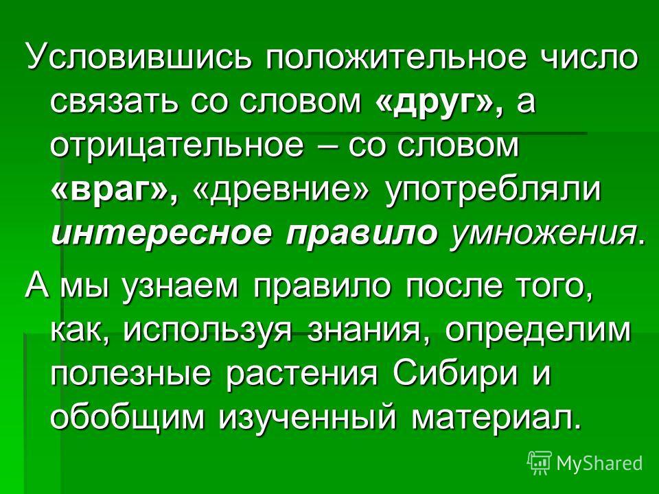Условившись положительное число связать со словом «друг», а отрицательное – со словом «враг», «древние» употребляли интересное правило умножения. А мы узнаем правило после того, как, используя знания, определим полезные растения Сибири и обобщим изуч