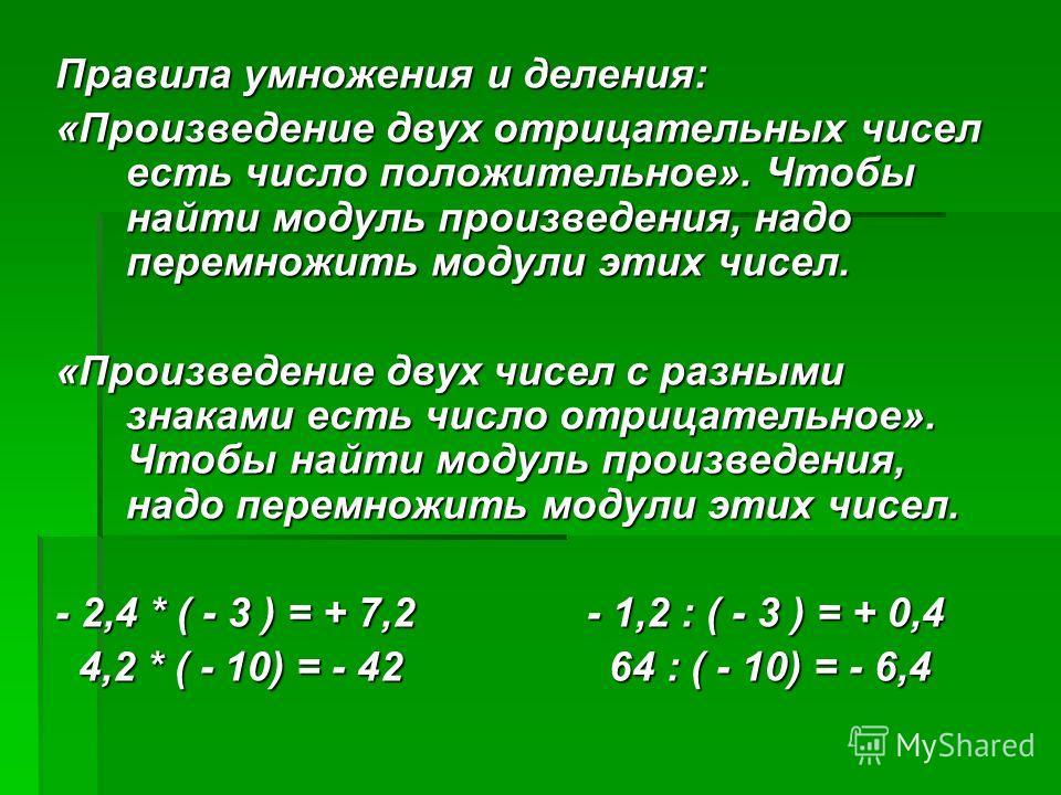 Правила умножения и деления: «Произведение двух отрицательных чисел есть число положительное». Чтобы найти модуль произведения, надо перемножить модули этих чисел. «Произведение двух чисел с разными знаками есть число отрицательное». Чтобы найти моду