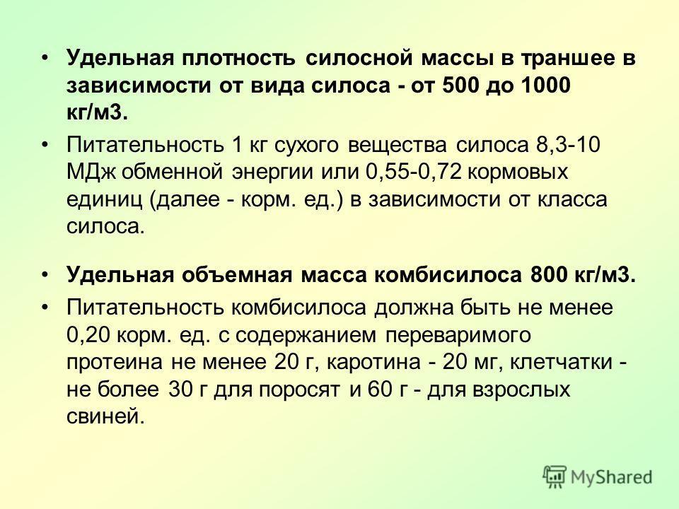 Удельная плотность силосной массы в траншее в зависимости от вида силоса - от 500 до 1000 кг/м 3. Питательность 1 кг сухого вещества силоса 8,3-10 МДж обменной энергии или 0,55-0,72 кормовых единиц (далее - корм. ед.) в зависимости от класса силоса.