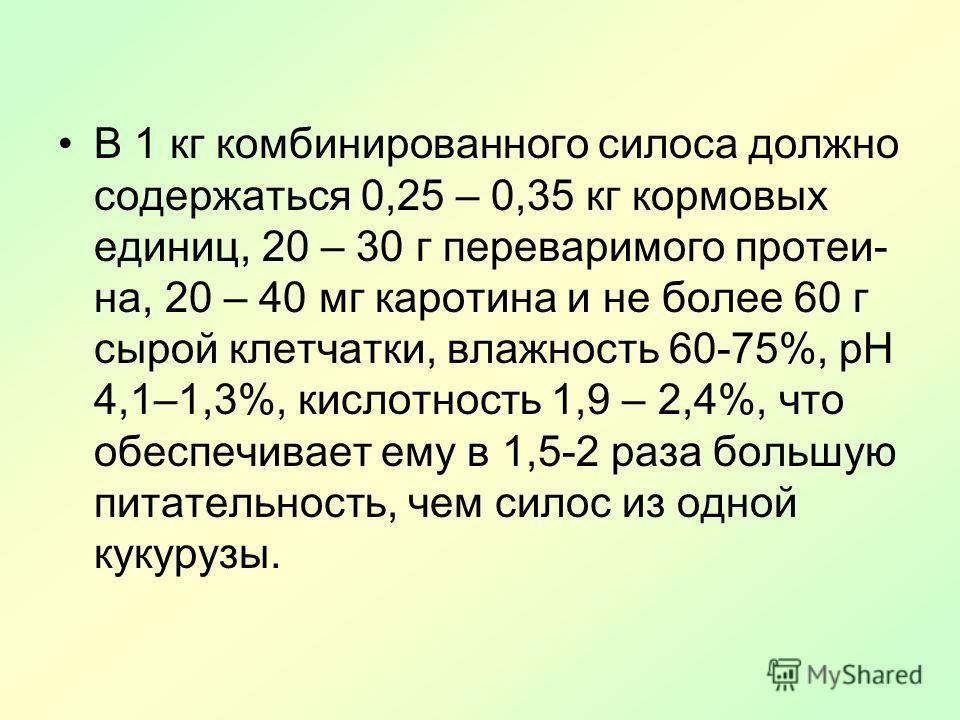 В 1 кг комбинированного силоса должно содержаться 0,25 – 0,35 кг кормовых единиц, 20 – 30 г переваримого протеи на, 20 – 40 мг каротина и не более 60 г сырой клетчатки, влажность 60-75%, рН 4,1–1,3%, кислотность 1,9 – 2,4%, что обеспечивает ему в 1