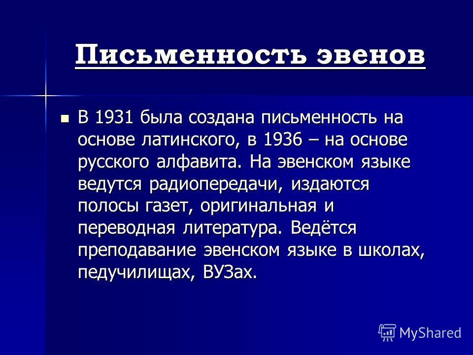 Письменность эвенов В 1931 была создана письменность на основе латинского, в 1936 – на основе русского алфавита. На эвенском языке ведутся радиопередачи, издаются полосы газет, оригинальная и переводная литература. Ведётся преподавание эвенском языке