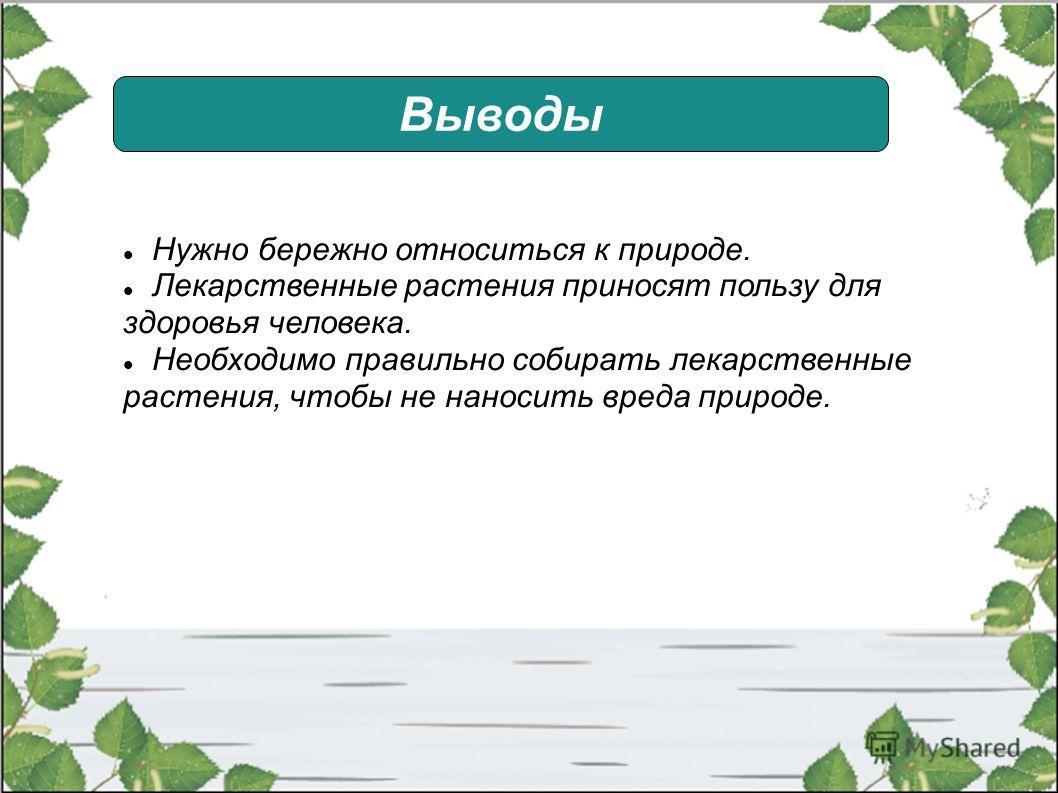 Выводы Нужно бережно относиться к природе. Лекарственные растения приносят пользу для здоровья человека. Необходимо правильно собирать лекарственные растения, чтобы не наносить вреда природе.