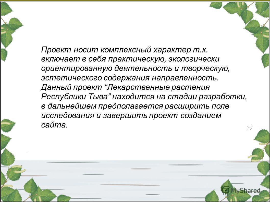 Проект носит комплексный характер т.к. включает в себя практическую, экологически ориентированную деятельность и творческую, эстетического содержания направленность. Данный проект Лекарственные растения Республики Тыва находится на стадии разработки,
