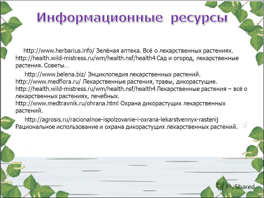 http://www.herbarius.info/ Зелёная аптека. Всё о лекарственных растениях. http://health.wild-mistress.ru/wm/health.nsf/health4 Сад и огород, лекарственные растения. Советы… http://www.belena.biz/ Энциклопедия лекарственных растений. http://www.medflo