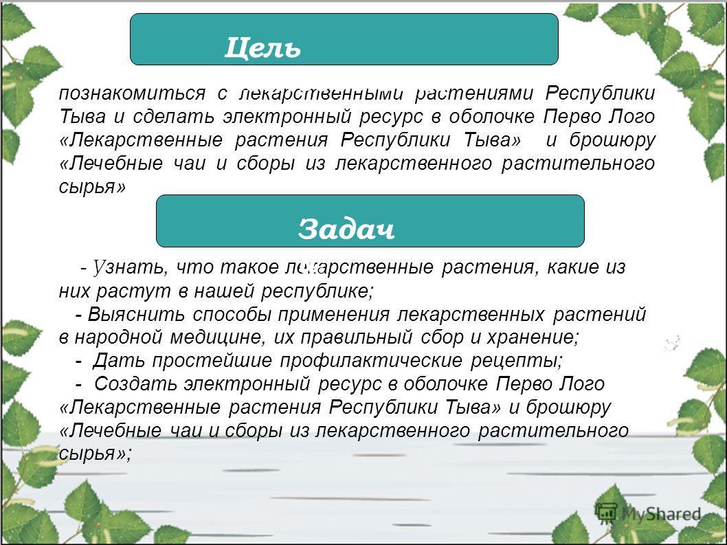 познакомиться с лекарственными растениями Республики Тыва и сделать электронный ресурс в оболочке Перво Лого «Лекарственные растения Республики Тыва» и брошюру «Лечебные чаи и сборы из лекарственного растительного сырья» - У знать, что такое лекарств